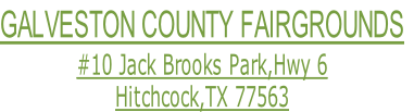 GALVESTON COUNTY FAIRGROUNDS #10 Jack Brooks Park,Hwy 6 Hitchcock,TX 77563